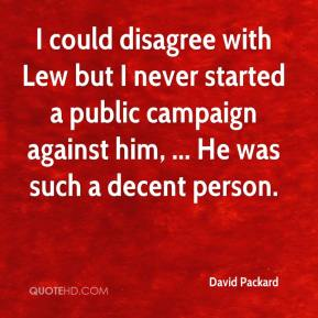 David Packard - I could disagree with Lew but I never started a public campaign against him, ... He was such a decent person.