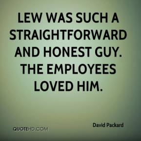 David Packard - Lew was such a straightforward and honest guy. The employees loved him.
