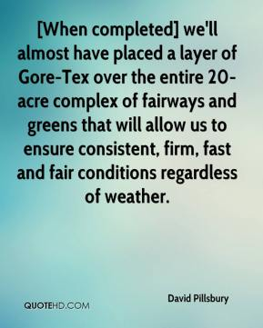 David Pillsbury - [When completed] we'll almost have placed a layer of Gore-Tex over the entire 20-acre complex of fairways and greens that will allow us to ensure consistent, firm, fast and fair conditions regardless of weather.