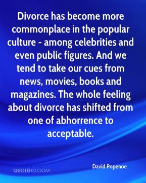 David Popenoe - Divorce has become more commonplace in the popular culture - among celebrities and even public figures. And we tend to take our cues from news, movies, books and magazines. The whole feeling about divorce has shifted from one of abhorrence to acceptable.