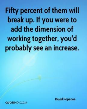 David Popenoe - Fifty percent of them will break up. If you were to add the dimension of working together, you'd probably see an increase.