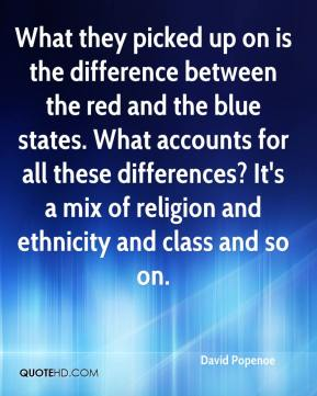 David Popenoe - What they picked up on is the difference between the red and the blue states. What accounts for all these differences? It's a mix of religion and ethnicity and class and so on.
