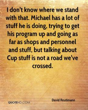 I don't know where we stand with that. Michael has a lot of stuff he is doing, trying to get his program up and going as far as shops and personnel and stuff, but talking about Cup stuff is not a road we've crossed.