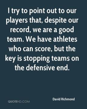 David Richmond - I try to point out to our players that, despite our record, we are a good team. We have athletes who can score, but the key is stopping teams on the defensive end.