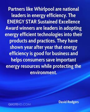 David Rodgers - Partners like Whirlpool are national leaders in energy efficiency. The ENERGY STAR Sustained Excellence Award winners are leaders in adopting energy efficient technologies into their products and practices. They have shown year after year that energy efficiency is good for business and helps consumers save important energy resources while protecting the environment.