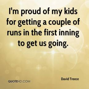 David Treece - I'm proud of my kids for getting a couple of runs in the first inning to get us going.