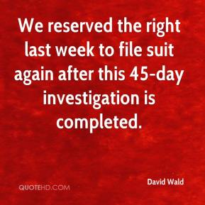 David Wald - We reserved the right last week to file suit again after this 45-day investigation is completed.