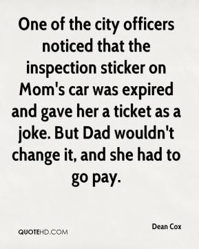 Dean Cox - One of the city officers noticed that the inspection sticker on Mom's car was expired and gave her a ticket as a joke. But Dad wouldn't change it, and she had to go pay.