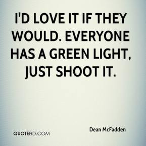 Dean McFadden - I'd love it if they would. Everyone has a green light, just shoot it.