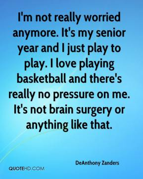 DeAnthony Zanders - I'm not really worried anymore. It's my senior year and I just play to play. I love playing basketball and there's really no pressure on me. It's not brain surgery or anything like that.