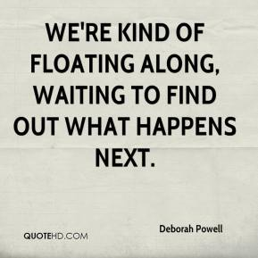 Deborah Powell - We're kind of floating along, waiting to find out what happens next.