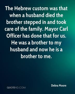 The Hebrew custom was that when a husband died the brother stepped in and took care of the family. Mayor Carl Officer has done that for us. He was a brother to my husband and now he is a brother to me.