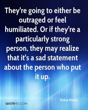 Debra Moore - They're going to either be outraged or feel humiliated. Or if they're a particularly strong person, they may realize that it's a sad statement about the person who put it up.