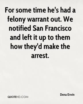 Dena Erwin - For some time he's had a felony warrant out. We notified San Francisco and left it up to them how they'd make the arrest.