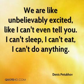 Denis Petukhov - We are like unbelievably excited, like I can't even tell you. I can't sleep, I can't eat, I can't do anything.