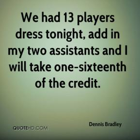 Dennis Bradley - We had 13 players dress tonight, add in my two assistants and I will take one-sixteenth of the credit.