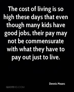 Dennis Means - The cost of living is so high these days that even though many kids have good jobs, their pay may not be commensurate with what they have to pay out just to live.