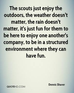 Dennis Shaver - The scouts just enjoy the outdoors, the weather doesn't matter, the rain doesn't matter, it's just fun for them to be here to enjoy one another's company, to be in a structured environment where they can have fun.