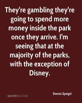 Dennis Speigel - They're gambling they're going to spend more money inside the park once they arrive. I'm seeing that at the majority of the parks, with the exception of Disney.