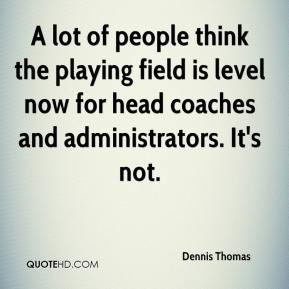 Dennis Thomas - A lot of people think the playing field is level now for head coaches and administrators. It's not.