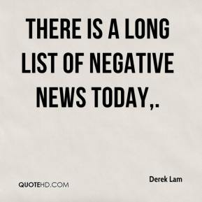 Derek Lam - There is a long list of negative news today.