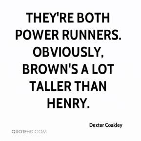 Dexter Coakley - They're both power runners. Obviously, Brown's a lot taller than Henry.