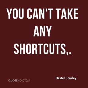 Dexter Coakley - You can't take any shortcuts.