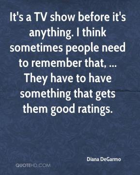 Diana DeGarmo - It's a TV show before it's anything. I think sometimes people need to remember that, ... They have to have something that gets them good ratings.