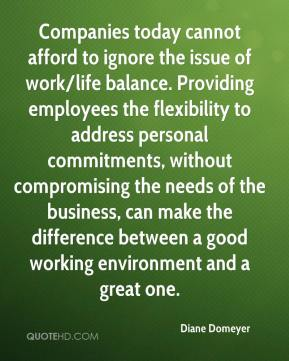 Diane Domeyer - Companies today cannot afford to ignore the issue of work/life balance. Providing employees the flexibility to address personal commitments, without compromising the needs of the business, can make the difference between a good working environment and a great one.