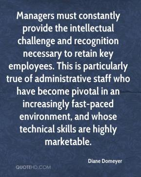 Diane Domeyer - Managers must constantly provide the intellectual challenge and recognition necessary to retain key employees. This is particularly true of administrative staff who have become pivotal in an increasingly fast-paced environment, and whose technical skills are highly marketable.