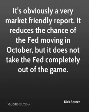 Dick Berner - It's obviously a very market friendly report. It reduces the chance of the Fed moving in October, but it does not take the Fed completely out of the game.