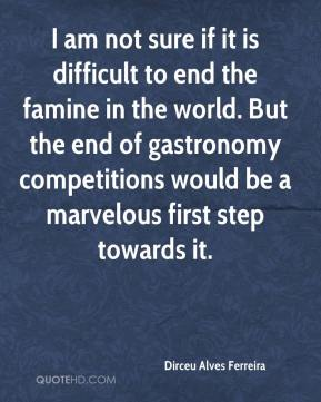 I am not sure if it is difficult to end the famine in the world. But the end of gastronomy competitions would be a marvelous first step towards it.