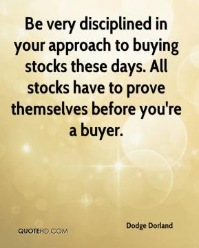 Dodge Dorland - Be very disciplined in your approach to buying stocks these days. All stocks have to prove themselves before you're a buyer.