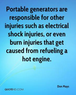 Don Mays - Portable generators are responsible for other injuries such as electrical shock injuries, or even burn injuries that get caused from refueling a hot engine.