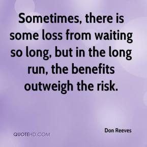 Sometimes, there is some loss from waiting so long, but in the long run, the benefits outweigh the risk.