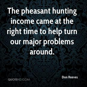 The pheasant hunting income came at the right time to help turn our major problems around.