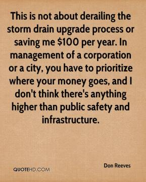 Don Reeves - This is not about derailing the storm drain upgrade process or saving me $100 per year. In management of a corporation or a city, you have to prioritize where your money goes, and I don't think there's anything higher than public safety and infrastructure.
