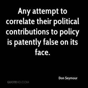 Don Seymour - Any attempt to correlate their political contributions to policy is patently false on its face.