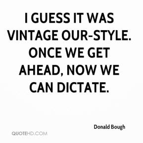 Donald Bough - I guess it was vintage our-style. Once we get ahead, now we can dictate.