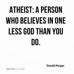 Donald Morgan - Atheist: A person who believes in one less god than you do.