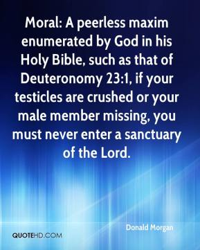 Donald Morgan - Moral: A peerless maxim enumerated by God in his Holy Bible, such as that of Deuteronomy 23:1, if your testicles are crushed or your male member missing, you must never enter a sanctuary of the Lord.