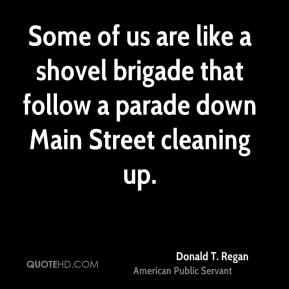 Donald T. Regan - Some of us are like a shovel brigade that follow a parade down Main Street cleaning up.