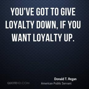 Donald T. Regan - You've got to give loyalty down, if you want loyalty up.