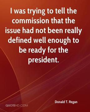 Donald T. Regan - I was trying to tell the commission that the issue had not been really defined well enough to be ready for the president.