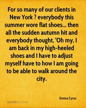 For so many of our clients in New York ? everybody this summer wore flat shoes... then all the sudden autumn hit and everybody thought, 'Oh my, I am back in my high-heeled shoes and I have to adjust myself have to how I am going to be able to walk around the city.