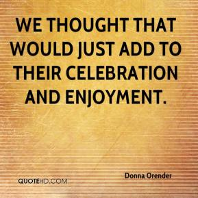 Donna Orender - We thought that would just add to their celebration and enjoyment.