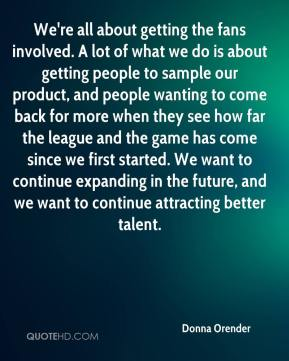 Donna Orender - We're all about getting the fans involved. A lot of what we do is about getting people to sample our product, and people wanting to come back for more when they see how far the league and the game has come since we first started. We want to continue expanding in the future, and we want to continue attracting better talent.
