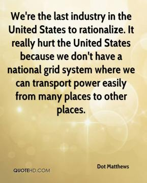 Dot Matthews - We're the last industry in the United States to rationalize. It really hurt the United States because we don't have a national grid system where we can transport power easily from many places to other places.