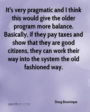 It's very pragmatic and I think this would give the older program more balance. Basically, if they pay taxes and show that they are good citizens, they can work their way into the system the old fashioned way.