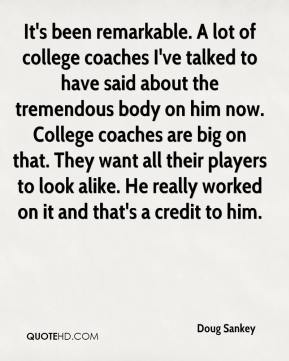 Doug Sankey - It's been remarkable. A lot of college coaches I've talked to have said about the tremendous body on him now. College coaches are big on that. They want all their players to look alike. He really worked on it and that's a credit to him.